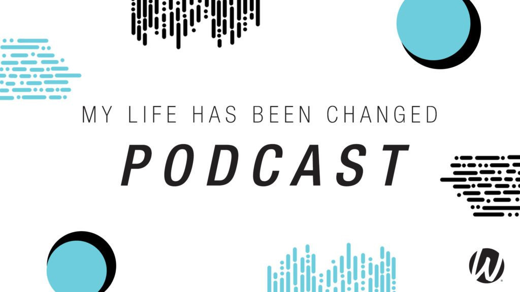 My-Life-Has-Been-Changed-Podcast-Graphic_1920x1080